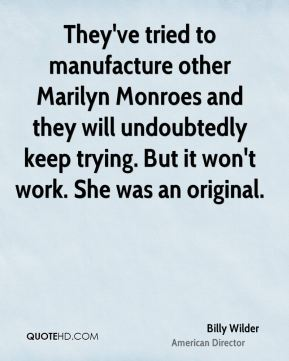 They've tried to manufacture other Marilyn Monroes and they will undoubtedly keep trying. But it won't work. She was an original.