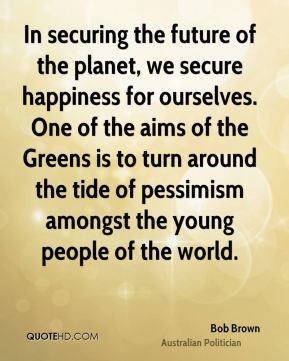 Bob Brown - In securing the future of the planet, we secure happiness for ourselves. One of the aims of the Greens is to turn around the tide of pessimism amongst the young people of the world.