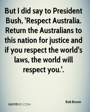 But I did say to President Bush, 'Respect Australia. Return the Australians to this nation for justice and if you respect the world's laws, the world will respect you.'.