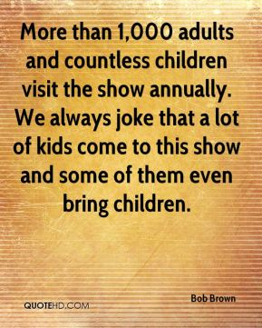 Bob Brown - More than 1,000 adults and countless children visit the show annually. We always joke that a lot of kids come to this show and some of them even bring children.