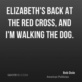 Bob Dole - Elizabeth's back at the red cross, and I'm walking the dog.