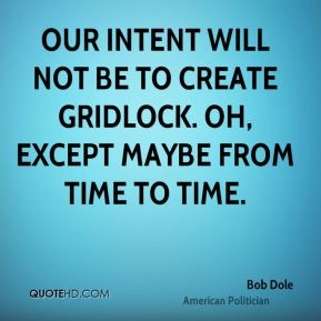Bob Dole - Our intent will not be to create gridlock. Oh, except maybe from time to time.
