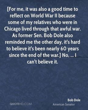 [For me, it was also a good time to reflect on World War II because some of my relatives who were in Chicago lived through that awful war. As former Sen. Bob Dole also reminded me the other day, it's hard to believe it's been nearly 60 years since the end of the war.] No, ... I can't believe it.