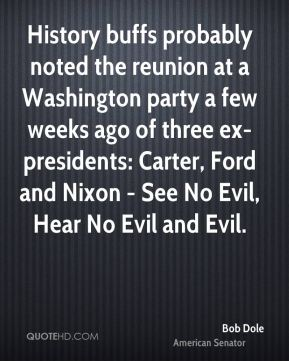 History buffs probably noted the reunion at a Washington party a few weeks ago of three ex-presidents: Carter, Ford and Nixon - See No Evil, Hear No Evil and Evil.