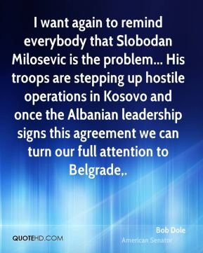 I want again to remind everybody that Slobodan Milosevic is the problem... His troops are stepping up hostile operations in Kosovo and once the Albanian leadership signs this agreement we can turn our full attention to Belgrade.