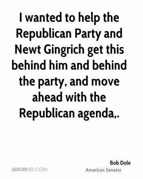 Bob Dole - I wanted to help the Republican Party and Newt Gingrich get this behind him and behind the party, and move ahead with the Republican agenda.