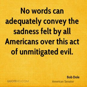 Bob Dole - No words can adequately convey the sadness felt by all Americans over this act of unmitigated evil.