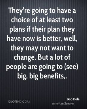 They're going to have a choice of at least two plans if their plan they have now is better, well, they may not want to change. But a lot of people are going to (see) big, big benefits.