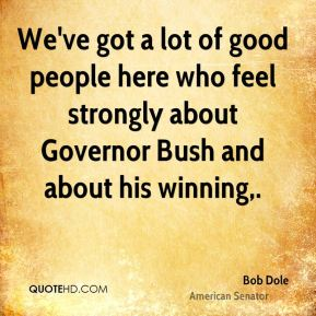 We've got a lot of good people here who feel strongly about Governor Bush and about his winning.
