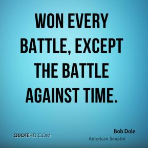 Bob Dole - won every battle, except the battle against time.