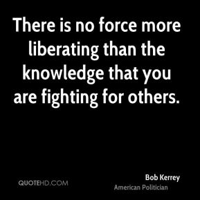 There is no force more liberating than the knowledge that you are fighting for others.