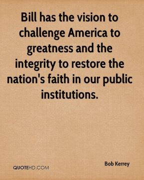 Bob Kerrey - Bill has the vision to challenge America to greatness and the integrity to restore the nation's faith in our public institutions.