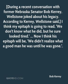 Bob Kerrey - [During a recent conversation with former Nebraska Senator Bob Kerrey, Wellstone joked about his legacy. According to Kerrey, Wellstone said,] I think my epitaph is going to read, 'We don't know what he did, but he sure looked tired.' ... Now I think his epitaph will be, 'We didn't realize what a good man he was until he was gone.'.