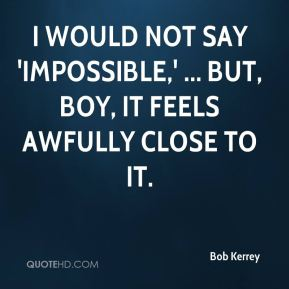 Bob Kerrey - I would not say 'impossible,' ... But, boy, it feels awfully close to it.