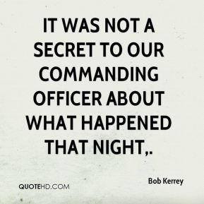 It was not a secret to our commanding officer about what happened that night.