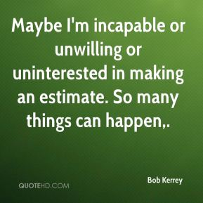 Bob Kerrey - Maybe I'm incapable or unwilling or uninterested in making an estimate. So many things can happen.