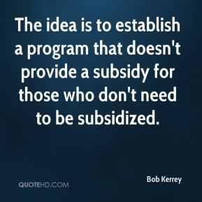 Bob Kerrey - The idea is to establish a program that doesn't provide a subsidy for those who don't need to be subsidized.