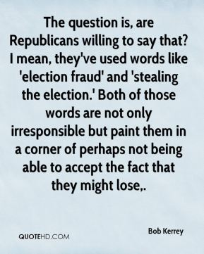 Bob Kerrey - The question is, are Republicans willing to say that? I mean, they've used words like 'election fraud' and 'stealing the election.' Both of those words are not only irresponsible but paint them in a corner of perhaps not being able to accept the fact that they might lose.