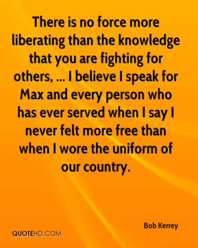 There is no force more liberating than the knowledge that you are fighting for others, ... I believe I speak for Max and every person who has ever served when I say I never felt more free than when I wore the uniform of our country.