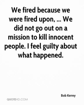 We fired because we were fired upon, ... We did not go out on a mission to kill innocent people. I feel guilty about what happened.
