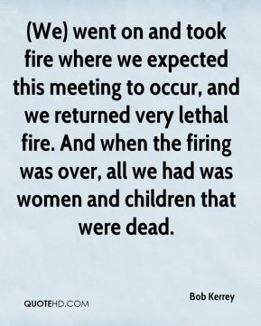 (We) went on and took fire where we expected this meeting to occur, and we returned very lethal fire. And when the firing was over, all we had was women and children that were dead.