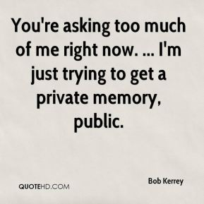 You're asking too much of me right now. ... I'm just trying to get a private memory, public.