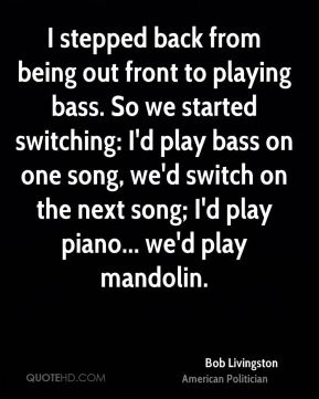 Bob Livingston - I stepped back from being out front to playing bass. So we started switching: I'd play bass on one song, we'd switch on the next song; I'd play piano... we'd play mandolin.