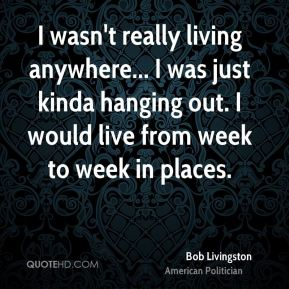 Bob Livingston - I wasn't really living anywhere... I was just kinda hanging out. I would live from week to week in places.