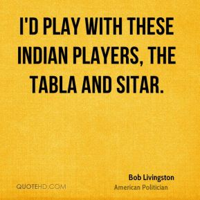 I'd play with these Indian players, the tabla and sitar.
