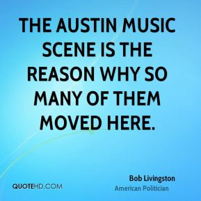 Bob Livingston - The Austin music scene is the reason why so many of them moved here.