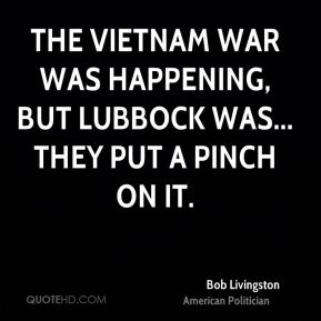 The Vietnam War was happening, but Lubbock was... They put a pinch on it.