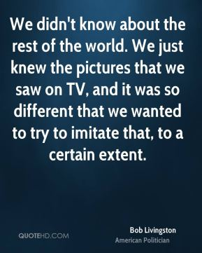 We didn't know about the rest of the world. We just knew the pictures that we saw on TV, and it was so different that we wanted to try to imitate that, to a certain extent.