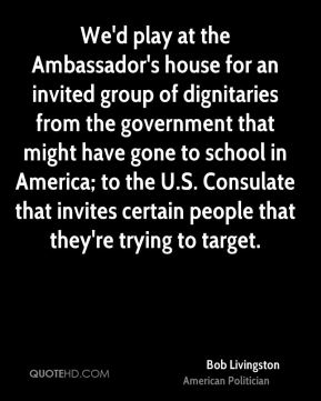 We'd play at the Ambassador's house for an invited group of dignitaries from the government that might have gone to school in America; to the U.S. Consulate that invites certain people that they're trying to target.