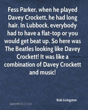 Bob Livingston - Fess Parker, when he played Davey Crockett, he had long hair. In Lubbock, everybody had to have a flat-top or you would get beat up. So here was The Beatles looking like Davey Crockett! It was like a combination of Davey Crockett and music!