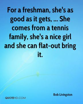For a freshman, she's as good as it gets, ... She comes from a tennis family, she's a nice girl and she can flat-out bring it.