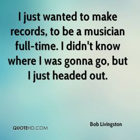 I just wanted to make records, to be a musician full-time. I didn't know where I was gonna go, but I just headed out.