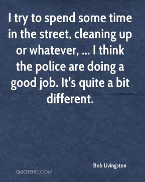 Bob Livingston - I try to spend some time in the street, cleaning up or whatever, ... I think the police are doing a good job. It's quite a bit different.