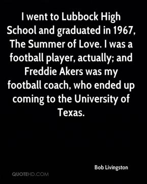 I went to Lubbock High School and graduated in 1967, The Summer of Love. I was a football player, actually; and Freddie Akers was my football coach, who ended up coming to the University of Texas.