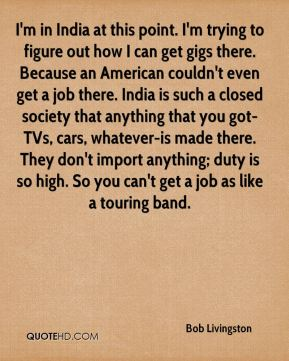 Bob Livingston - I'm in India at this point. I'm trying to figure out how I can get gigs there. Because an American couldn't even get a job there. India is such a closed society that anything that you got-TVs, cars, whatever-is made there. They don't import anything; duty is so high. So you can't get a job as like a touring band.