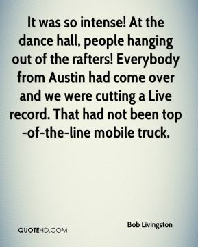 Bob Livingston - It was so intense! At the dance hall, people hanging out of the rafters! Everybody from Austin had come over and we were cutting a Live record. That had not been top-of-the-line mobile truck.