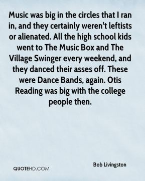 Music was big in the circles that I ran in, and they certainly weren't leftists or alienated. All the high school kids went to The Music Box and The Village Swinger every weekend, and they danced their asses off. These were Dance Bands, again. Otis Reading was big with the college people then.