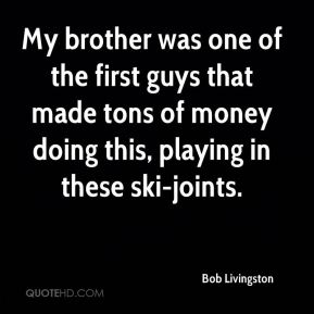 Bob Livingston - My brother was one of the first guys that made tons of money doing this, playing in these ski-joints.