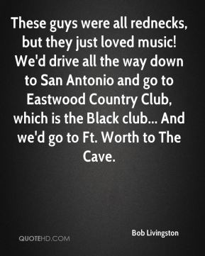 Bob Livingston - These guys were all rednecks, but they just loved music! We'd drive all the way down to San Antonio and go to Eastwood Country Club, which is the Black club... And we'd go to Ft. Worth to The Cave.