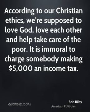 Bob Riley - According to our Christian ethics, we're supposed to love God, love each other and help take care of the poor. It is immoral to charge somebody making $5,000 an income tax.