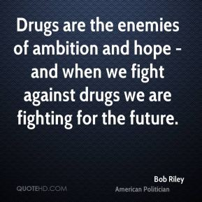 Bob Riley - Drugs are the enemies of ambition and hope - and when we fight against drugs we are fighting for the future.