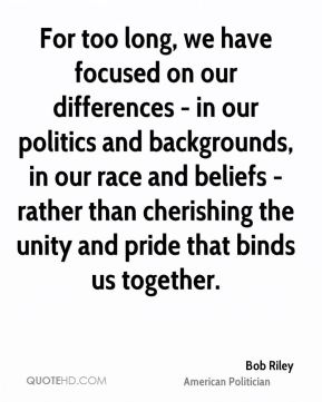 Bob Riley - For too long, we have focused on our differences - in our politics and backgrounds, in our race and beliefs - rather than cherishing the unity and pride that binds us together.