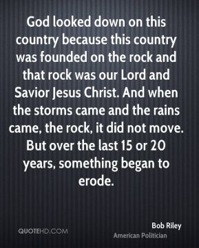 God looked down on this country because this country was founded on the rock and that rock was our Lord and Savior Jesus Christ. And when the storms came and the rains came, the rock, it did not move. But over the last 15 or 20 years, something began to erode.