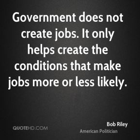 Government does not create jobs. It only helps create the conditions that make jobs more or less likely.
