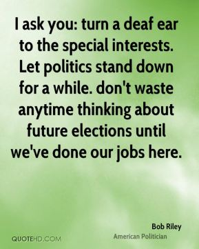 Bob Riley - I ask you: turn a deaf ear to the special interests. Let politics stand down for a while. don't waste anytime thinking about future elections until we've done our jobs here.