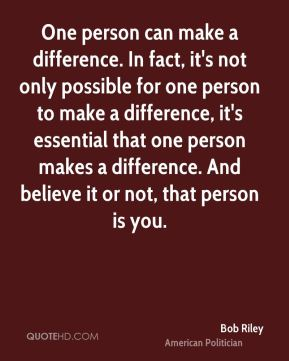 One person can make a difference. In fact, it's not only possible for one person to make a difference, it's essential that one person makes a difference. And believe it or not, that person is you.